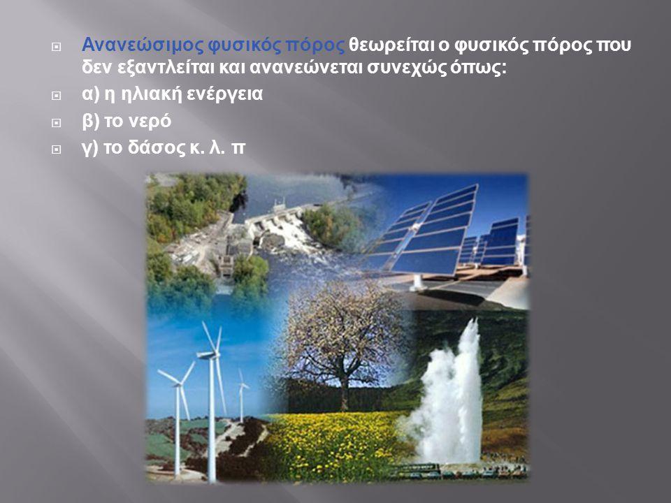 Ανανεώσιμος φυσικός πόρος θεωρείται ο φυσικός πόρος που δεν εξαντλείται και ανανεώνεται συνεχώς όπως: