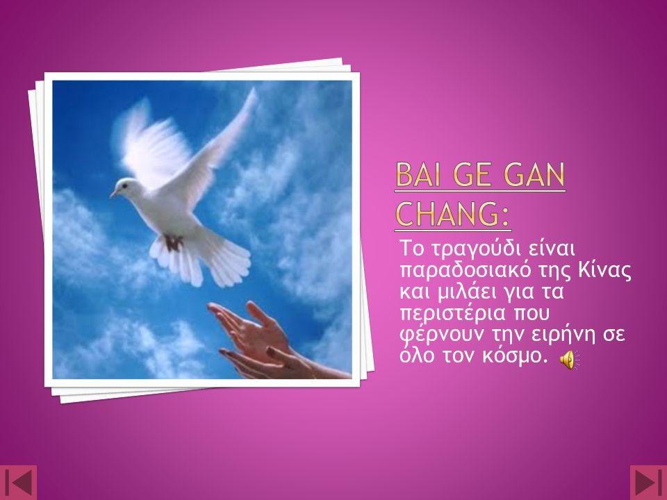 Bai ge gan chang: Το τραγούδι είναι παραδοσιακό της Κίνας και μιλάει για τα περιστέρια που φέρνουν την ειρήνη σε όλο τον κόσμο.