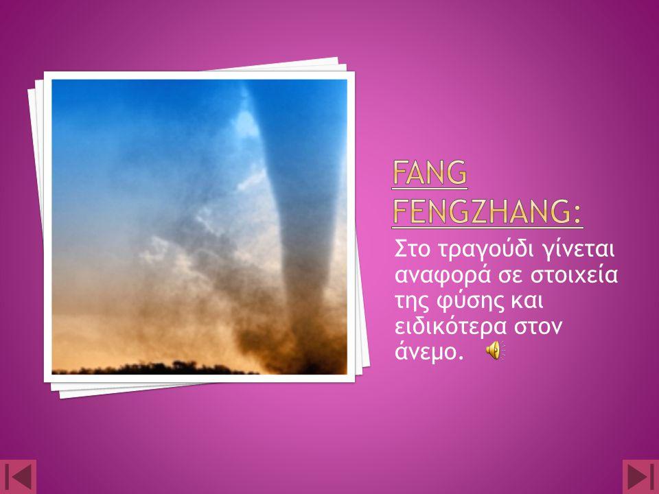 Fang fengzhang: Στο τραγούδι γίνεται αναφορά σε στοιχεία της φύσης και ειδικότερα στον άνεμο.