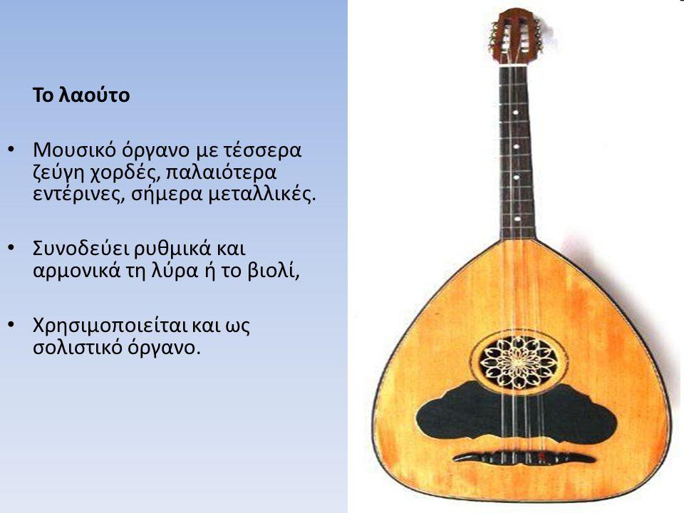 Το λαούτο Μουσικό όργανο με τέσσερα ζεύγη χορδές, παλαιότερα εντέρινες, σήμερα μεταλλικές. Συνοδεύει ρυθμικά και αρμονικά τη λύρα ή το βιολί,