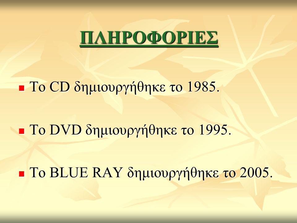 ΠΛΗΡΟΦΟΡΙΕΣ Το CD δημιουργήθηκε το 1985. Το DVD δημιουργήθηκε το 1995.