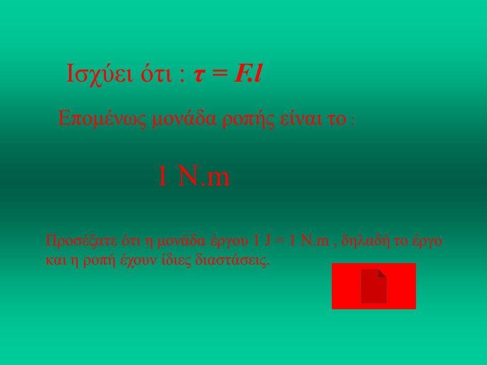 1 Ν.m Ισχύει ότι : τ = F.l Επομένως μονάδα ροπής είναι το :