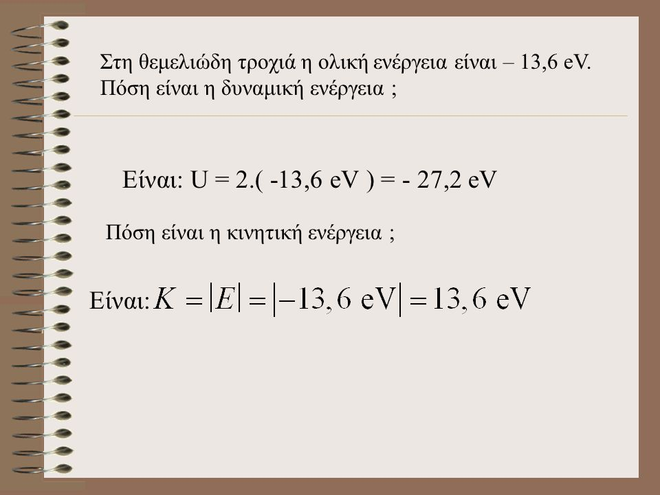 Είναι: U = 2.( -13,6 eV ) = - 27,2 eV Είναι: