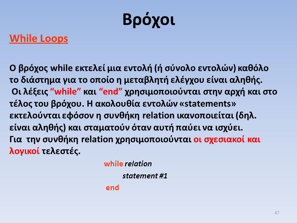 Βρόχοι While Loops. Ο βρόχος while εκτελεί μια εντολή (ή σύνολο εντολών) καθόλο το διάστημα για το οποίο η μεταβλητή ελέγχου είναι αληθής.