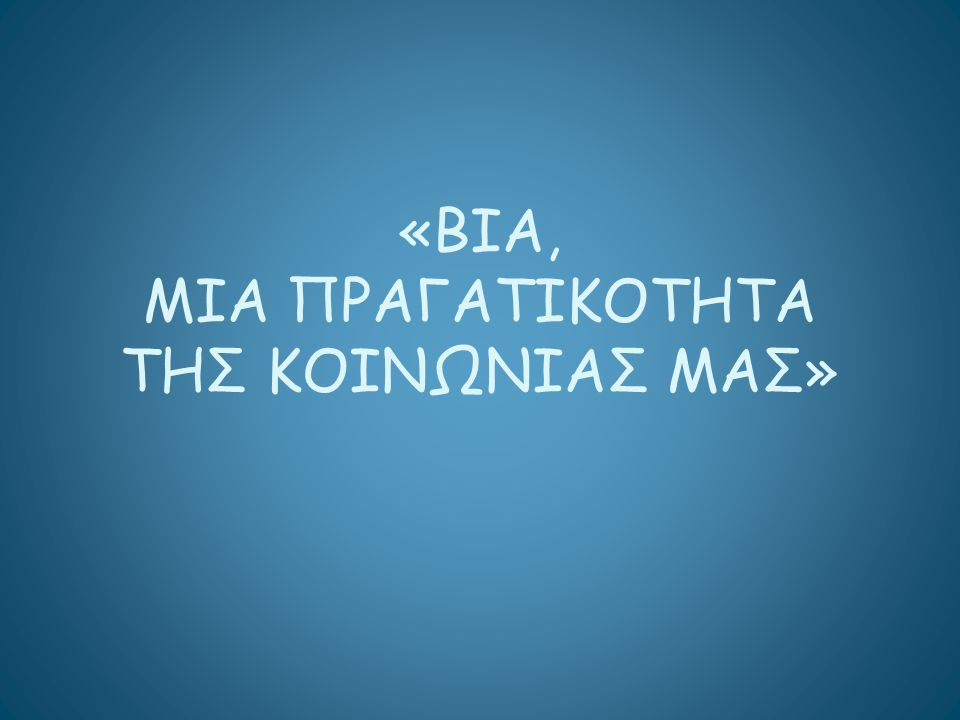 «ΒΙΑ, ΜΙΑ ΠΡΑΓΑΤΙΚΟΤΗΤΑ ΤΗΣ ΚΟΙΝΩΝΙΑΣ ΜΑΣ»