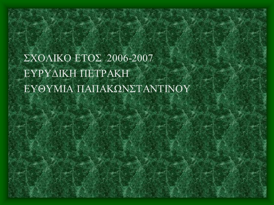 ΣΧΟΛΙΚΟ ΕΤΟΣ 2006-2007 ΕΥΡΥΔΙΚΗ ΠΕΤΡΑΚΗ ΕΥΘΥΜΙΑ ΠΑΠΑΚΩΝΣΤΑΝΤΙΝΟΥ