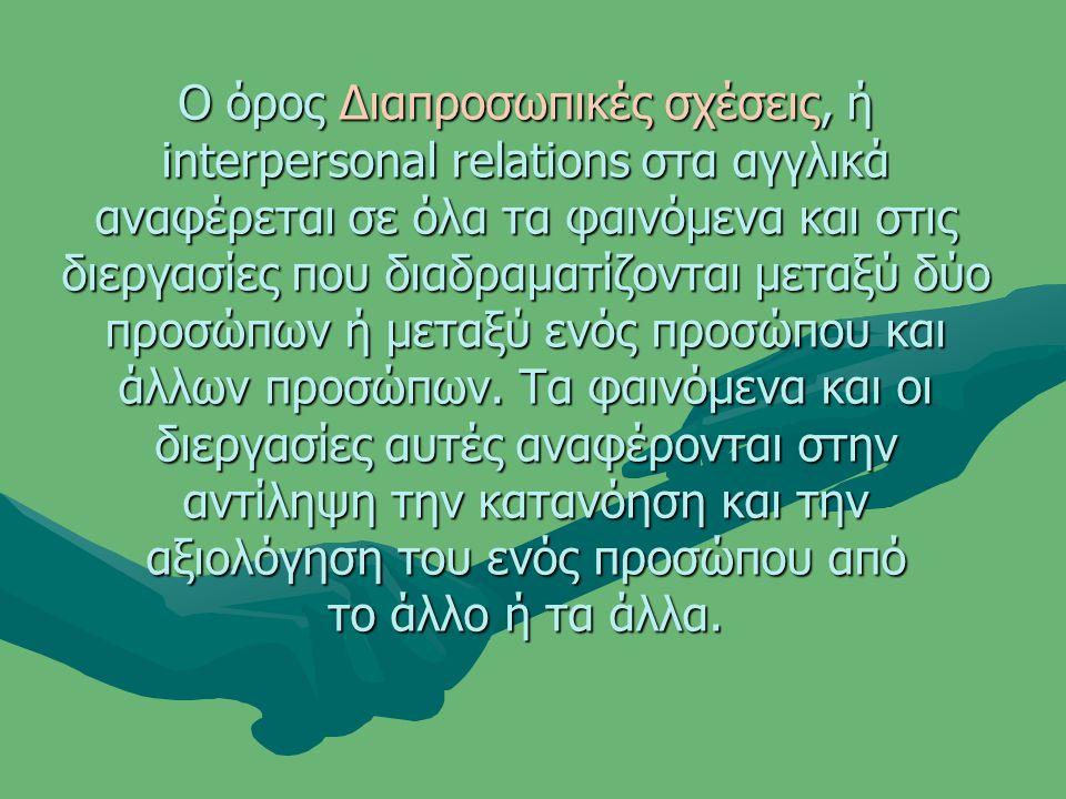 Ο όρος Διαπροσωπικές σχέσεις, ή interpersonal relations στα αγγλικά αναφέρεται σε όλα τα φαινόμενα και στις διεργασίες που διαδραματίζονται μεταξύ δύο προσώπων ή μεταξύ ενός προσώπου και άλλων προσώπων.
