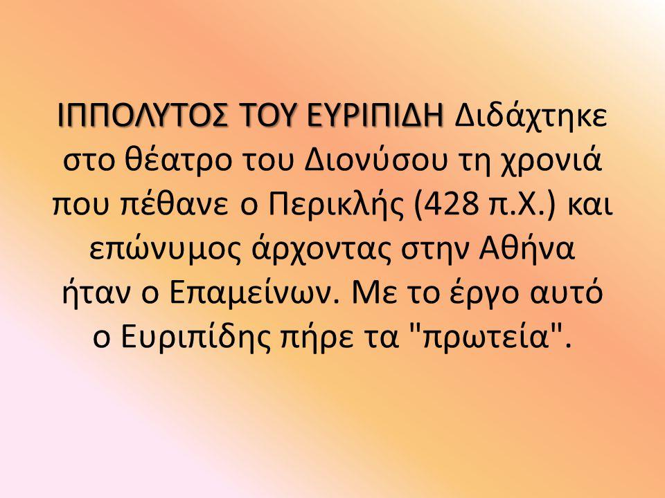 ΙΠΠΟΛΥΤΟΣ ΤΟΥ ΕΥΡΙΠΙΔΗ Διδάχτηκε στο θέατρο του Διονύσου τη χρονιά που πέθανε ο Περικλής (428 π.Χ.) και επώνυμος άρχοντας στην Αθήνα ήταν ο Επαμείνων.