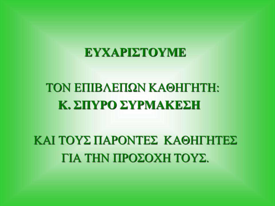 ΕΥΧΑΡΙΣΤΟΥΜΕ ΤΟΝ ΕΠΙΒΛΕΠΩΝ ΚΑΘΗΓΗΤΗ: Κ. ΣΠΥΡΟ ΣΥΡΜΑΚΕΣΗ.