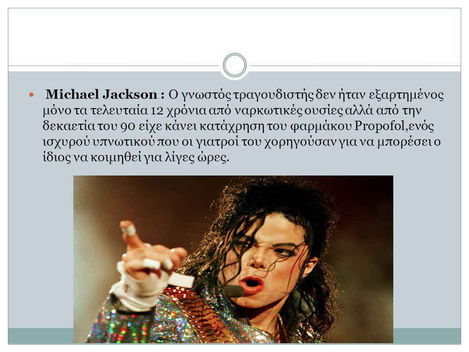 Michael Jackson : Ο γνωστός τραγουδιστής δεν ήταν εξαρτημένος μόνο τα τελευταία 12 χρόνια από ναρκωτικές ουσίες αλλά από την δεκαετία του 90 είχε κάνει κατάχρηση του φαρμάκου Propofol,ενός ισχυρού υπνωτικού που οι γιατροί του χορηγούσαν για να μπορέσει ο ίδιος να κοιμηθεί για λίγες ώρες.