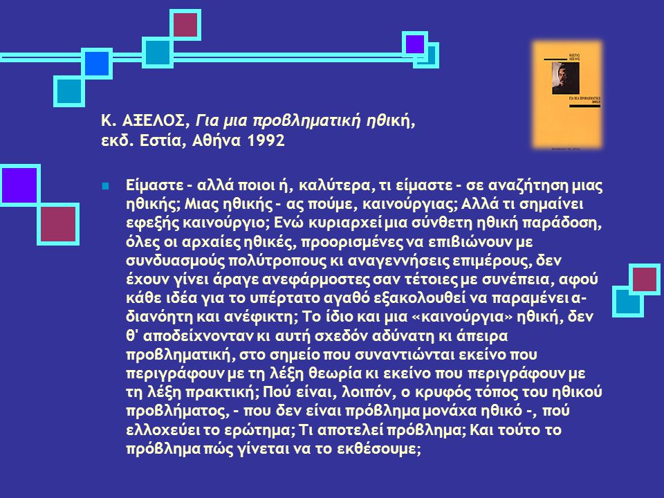 K. ΑΞΕΛΟΣ, Για μια προβληματική ηθική, εκδ. Εστία, Αθήνα 1992