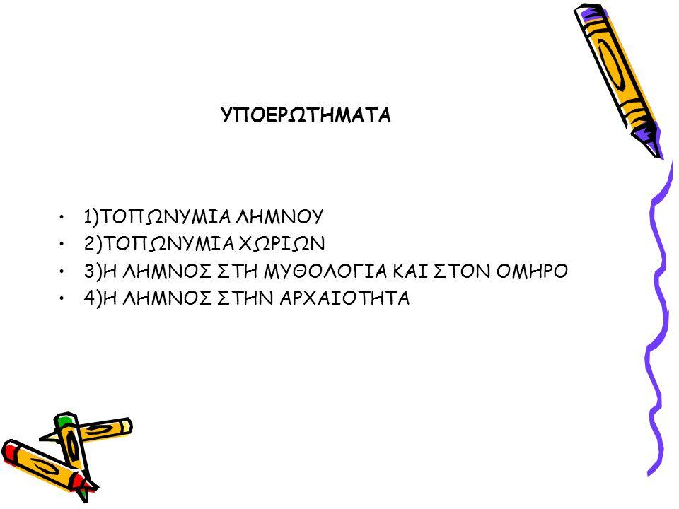 ΥΠΟΕΡΩΤΗΜΑΤΑ 1)ΤΟΠΩΝΥΜΙΑ ΛΗΜΝΟΥ. 2)ΤΟΠΩΝΥΜΙΑ ΧΩΡΙΩΝ.