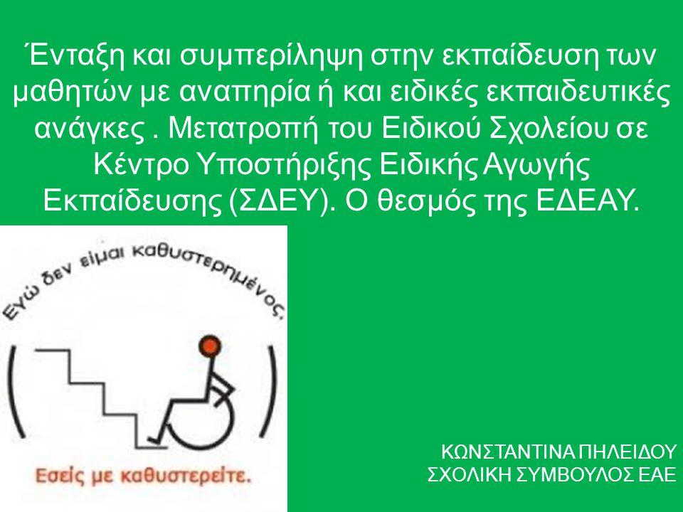 Ένταξη και συμπερίληψη στην εκπαίδευση των μαθητών με αναπηρία ή και ειδικές εκπαιδευτικές ανάγκες . Μετατροπή του Ειδικού Σχολείου σε Κέντρο Υποστήριξης Ειδικής Αγωγής Εκπαίδευσης (ΣΔΕΥ). Ο θεσμός της ΕΔΕΑΥ.
