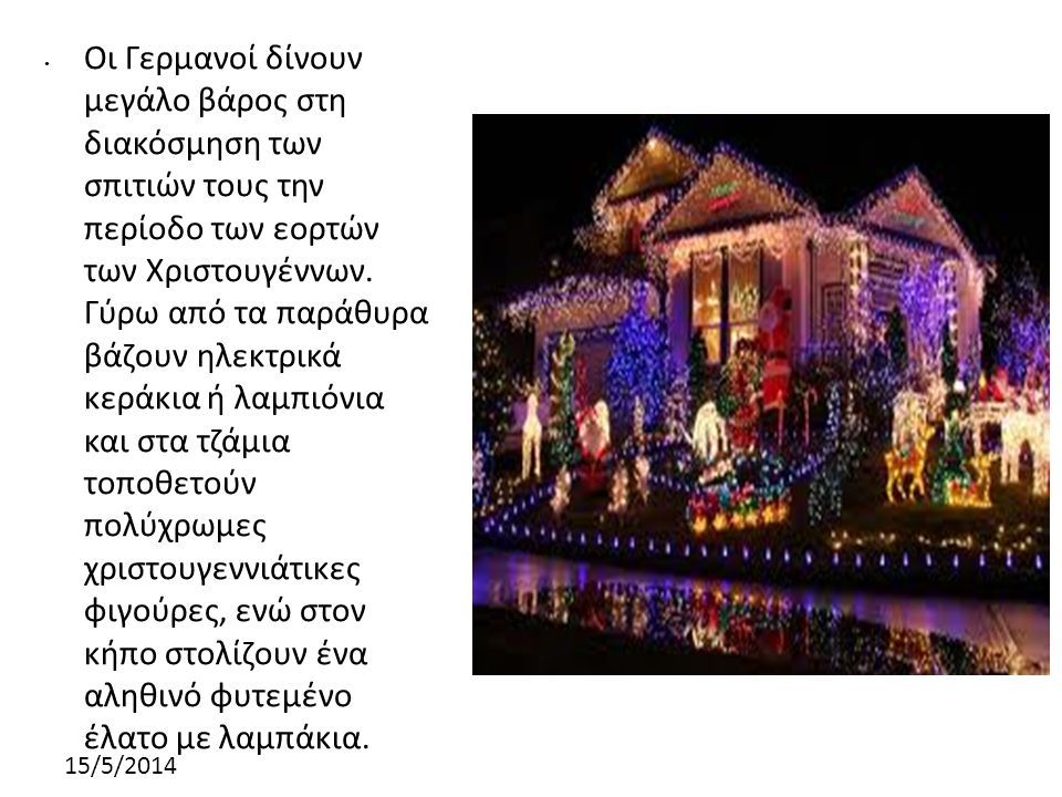 Οι Γερμανοί δίνουν μεγάλο βάρος στη διακόσμηση των σπιτιών τους την περίοδο των εορτών των Χριστουγέννων. Γύρω από τα παράθυρα βάζουν ηλεκτρικά κεράκια ή λαμπιόνια και στα τζάμια τοποθετούν πολύχρωμες χριστουγεννιάτικες φιγούρες, ενώ στον κήπο στολίζουν ένα αληθινό φυτεμένο έλατο με λαμπάκια.
