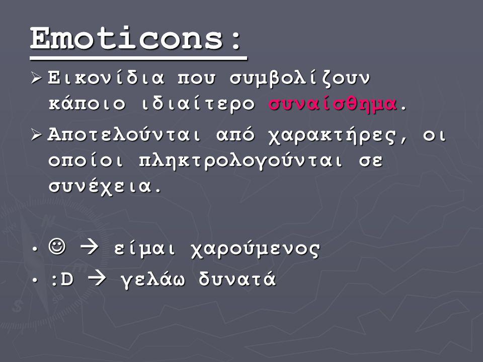 Emoticons: Εικονίδια που συμβολίζουν κάποιο ιδιαίτερο συναίσθημα.