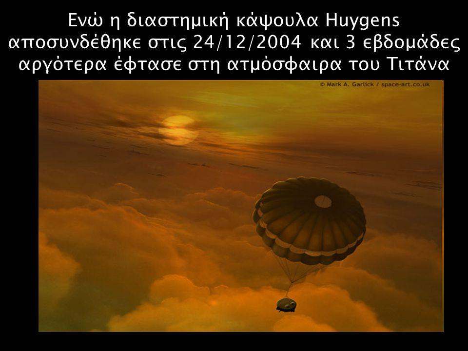 Ενώ η διαστημική κάψουλα Huygens αποσυνδέθηκε στις 24/12/2004 και 3 εβδομάδες αργότερα έφτασε στη ατμόσφαιρα του Τιτάνα