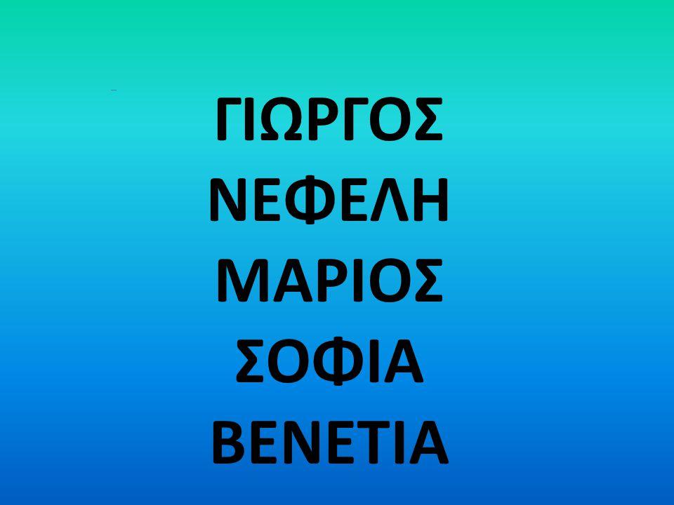 ΓΙΩΡΓΟΣ ΝΕΦΕΛΗ ΜΑΡΙΟΣ ΣΟΦΙΑ ΒΕΝΕΤΙΑ