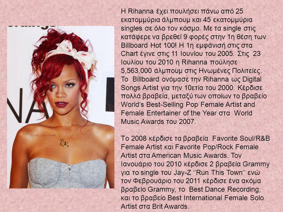 Η Rihanna έχει πουλήσει πάνω από 25 εκατομμύρια άλμπουμ και 45 εκατομμύρια singles σε όλο τον κόσμο. Με τα single στις κατάφερε να βρεθεί 9 φορές στην 1η θέση των Billboard Hot 100! Η 1η εμφάνισή στις στα Chart έγινε στις 11 Ιουνίου του 2005. Στις 23 Ιουλίου του 2010 η Rihanna πούλησε 5,563,000 άλμπουμ στις Ηνωμένες Πολιτείες. Το Billboard ονόμασε την Rihanna ως Digital Songs Artist για την 10ετία του 2000. Κέρδισε πολλά βραβεία, μεταξύ των οποίων το βραβείο World's Best-Selling Pop Female Artist and Female Entertainer of the Year στα World Music Awards του 2007.