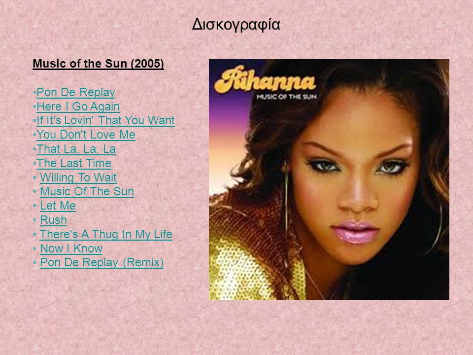 Δισκογραφία Music of the Sun (2005) Pon De Replay Here I Go Again