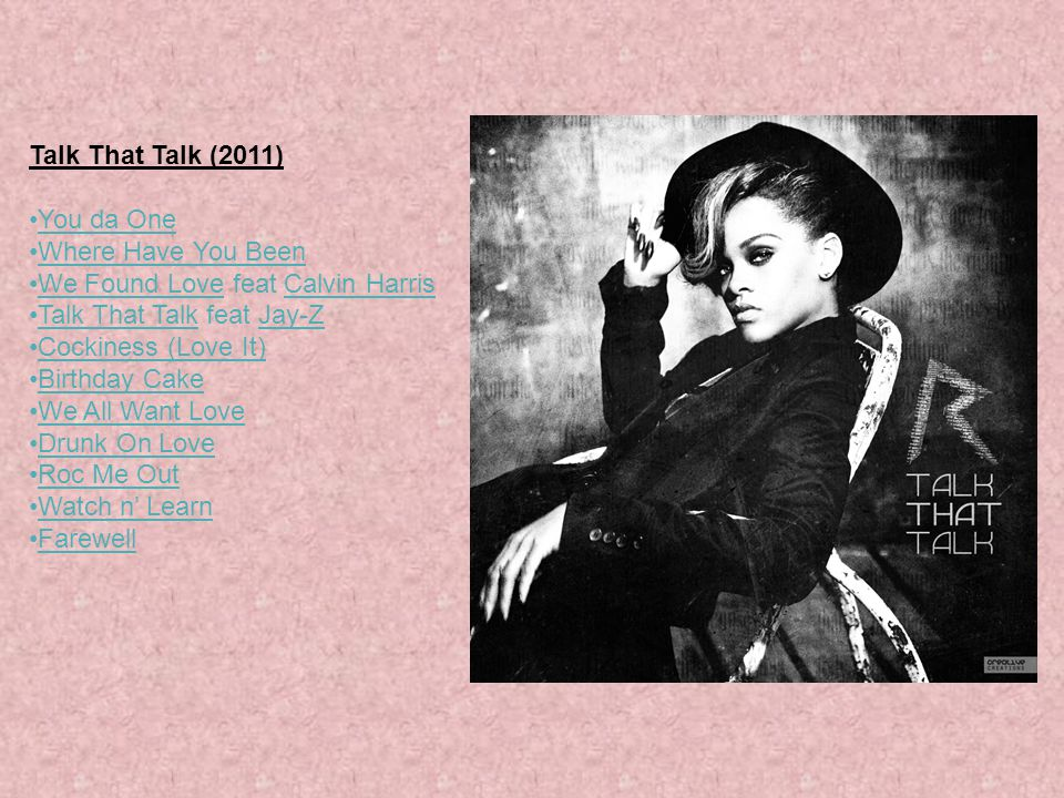 Talk That Talk (2011) You da One. Where Have You Been. We Found Love feat Calvin Harris. Talk That Talk feat Jay-Z.