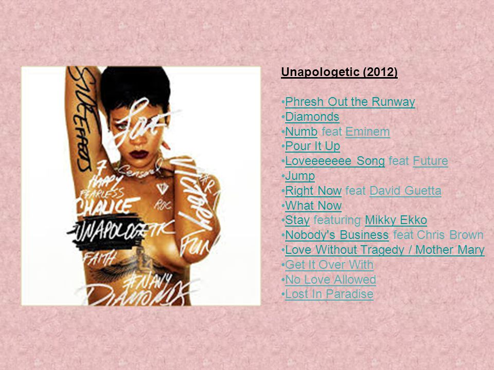 Unapologetic (2012) Phresh Out the Runway. Diamonds. Numb feat Eminem. Pour It Up. Loveeeeeee Song feat Future.