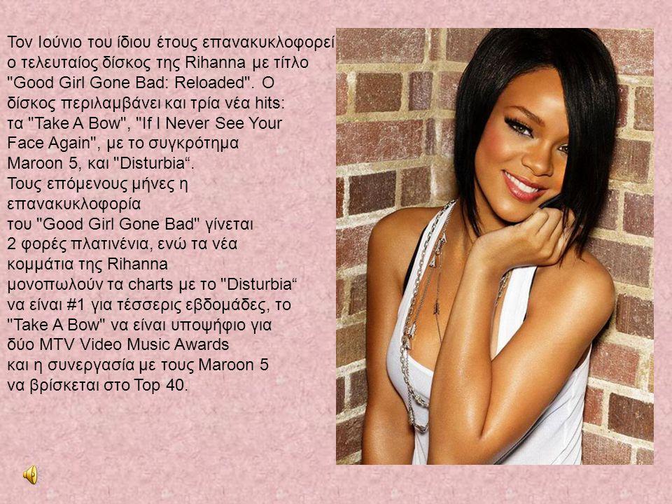 Τον Ιούνιο του ίδιου έτους επανακυκλοφορεί ο τελευταίος δίσκος της Rihanna με τίτλο Good Girl Gone Bad: Reloaded .