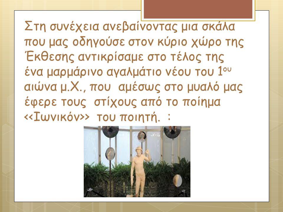 Στη συνέχεια ανεβαίνοντας μια σκάλα που μας οδηγούσε στον κύριο χώρο της Έκθεσης αντικρίσαμε στο τέλος της ένα μαρμάρινο αγαλμάτιο νέου του 1ου αιώνα μ.Χ., που αμέσως στο μυαλό μας έφερε τους στίχους από το ποίημα <<Ιωνικόν>> του ποιητή.