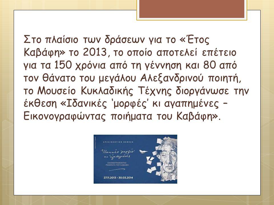 Στο πλαίσιο των δράσεων για το «Έτος Καβάφη» το 2013, το οποίο αποτελεί επέτειο για τα 150 χρόνια από τη γέννηση και 80 από τον θάνατο του μεγάλου Αλεξανδρινού ποιητή, το Μουσείο Κυκλαδικής Τέχνης διοργάνωσε την έκθεση «Ιδανικές 'μορφές' κι αγαπημένες – Εικονογραφώντας ποιήματα του Καβάφη».