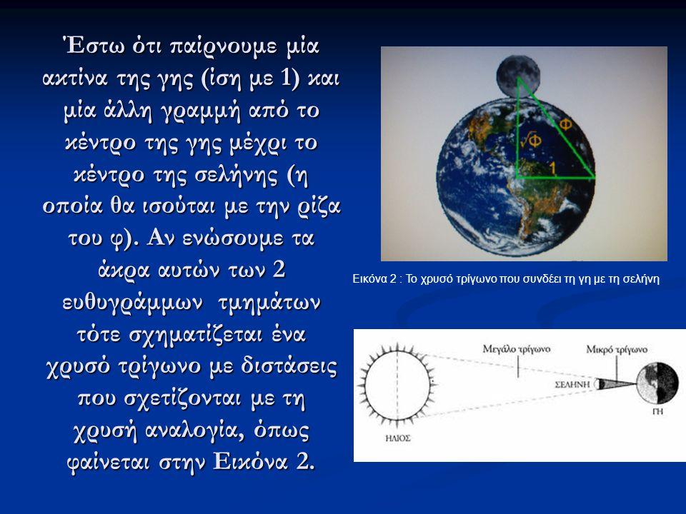 Έστω ότι παίρνουμε μία ακτίνα της γης (ίση με 1) και μία άλλη γραμμή από το κέντρο της γης μέχρι το κέντρο της σελήνης (η οποία θα ισούται με την ρίζα του φ). Αν ενώσουμε τα άκρα αυτών των 2 ευθυγράμμων τμημάτων τότε σχηματίζεται ένα χρυσό τρίγωνο με διστάσεις που σχετίζονται με τη χρυσή αναλογία, όπως φαίνεται στην Εικόνα 2.