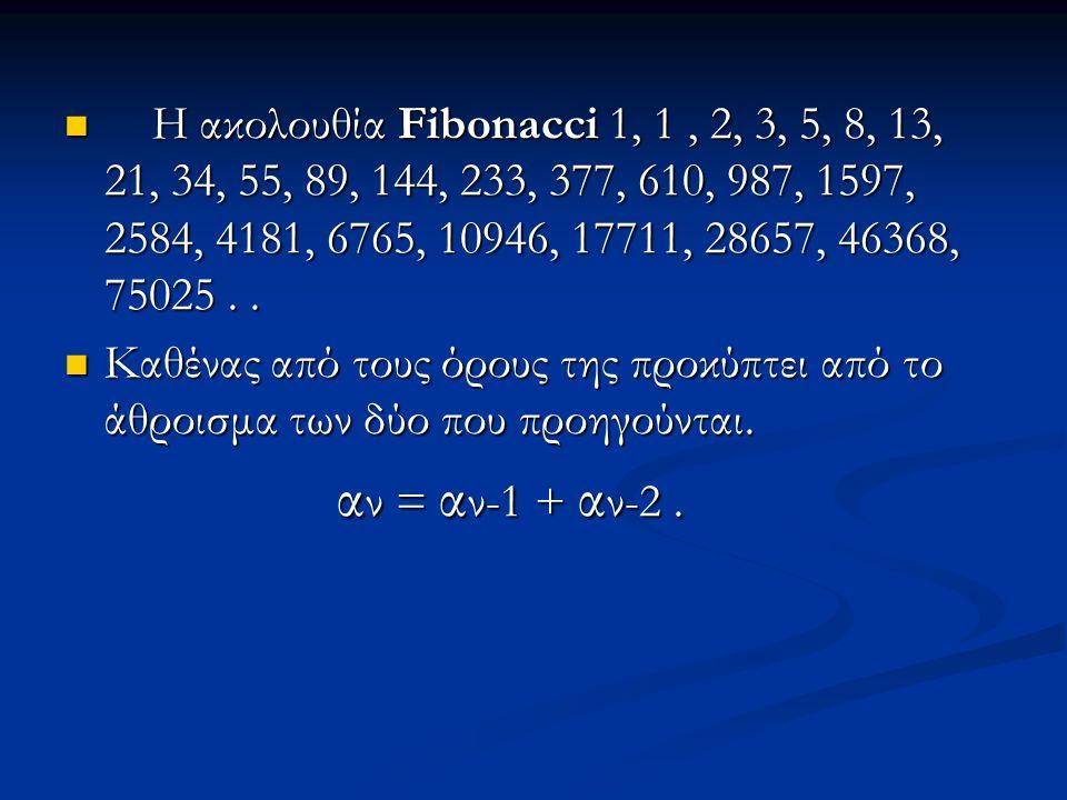 Η ακολουθία Fibonacci 1, 1 , 2, 3, 5, 8, 13, 21, 34, 55, 89, 144, 233, 377, 610, 987, 1597, 2584, 4181, 6765, 10946, 17711, 28657, 46368, 75025 . .