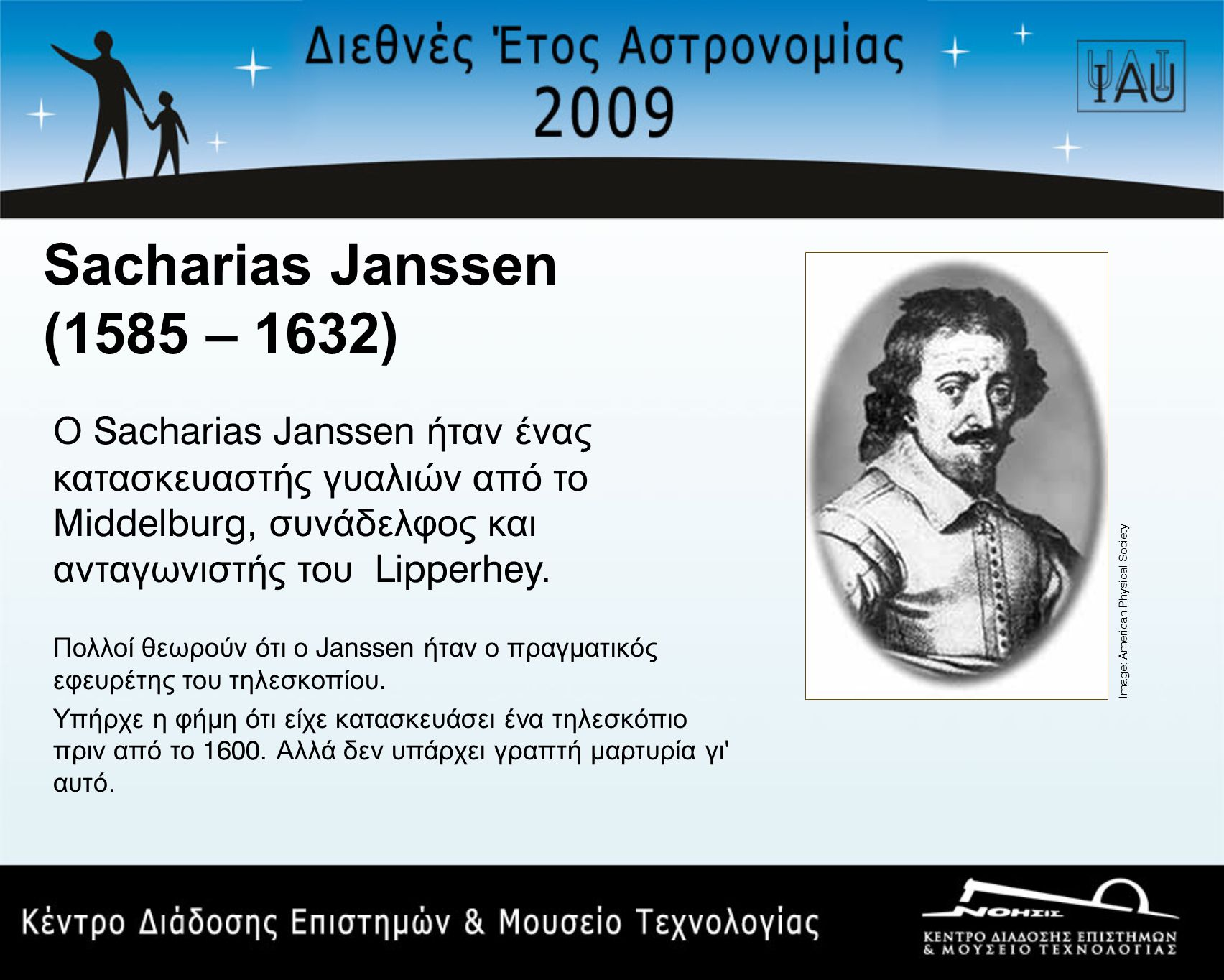 Sacharias Janssen (1585 – 1632) Ο Sacharias Janssen ήταν ένας κατασκευαστής γυαλιών από το Middelburg, συνάδελφος και ανταγωνιστής του Lipperhey.