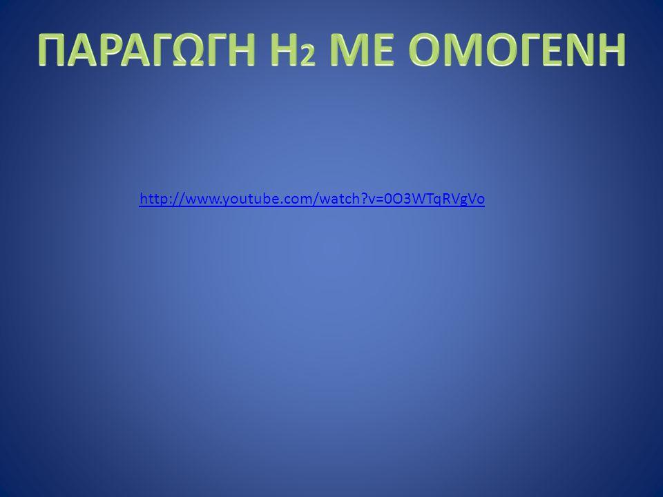 ΠΑΡΑΓΩΓΗ Η2 ΜΕ ΟΜΟΓΕΝΗ http://www.youtube.com/watch v=0O3WTqRVgVo