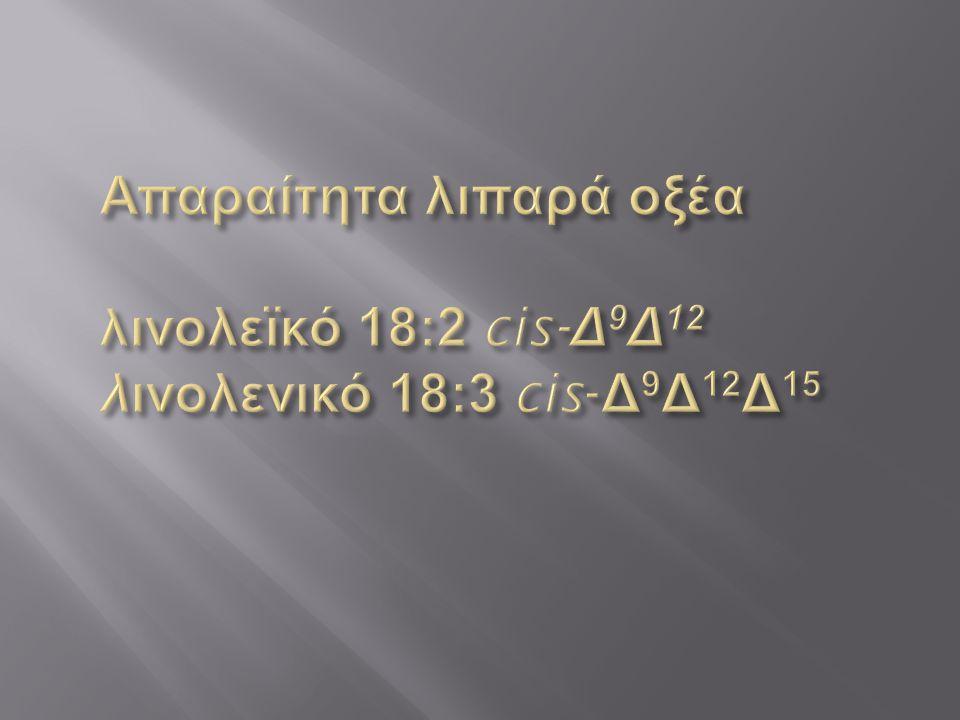 Απαραίτητα λιπαρά οξέα λινολεϊκό 18:2 cis-Δ9Δ12 λινολενικό 18:3 cis-Δ9Δ12Δ15
