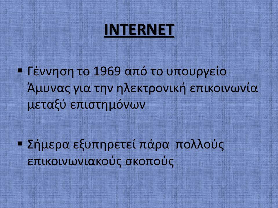 INTERNET Γέννηση το 1969 από το υπουργείο Άμυνας για την ηλεκτρονική επικοινωνία μεταξύ επιστημόνων.