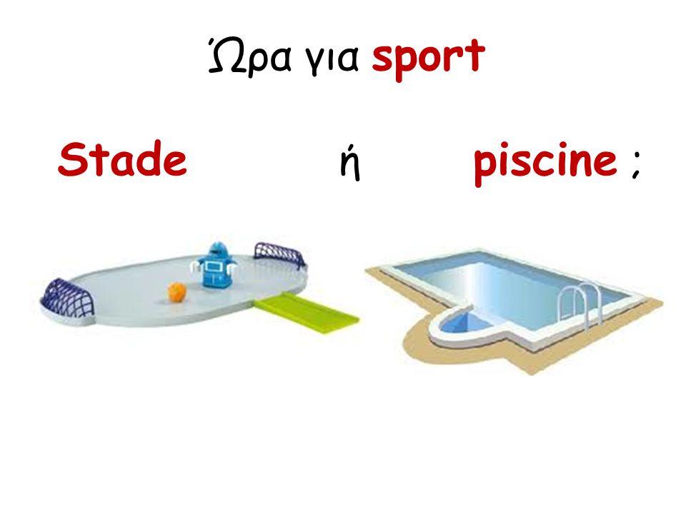 Ώρα για sport Stade ή piscine ;