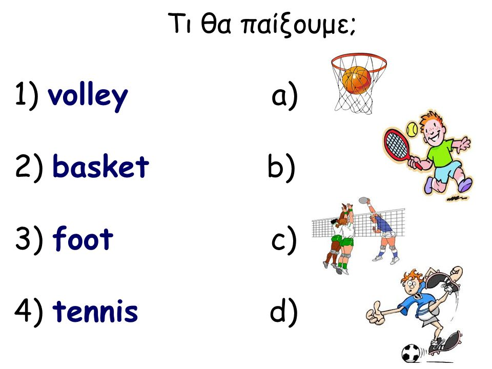 Τι θα παίξουμε; 1) volley a) 2) basket b) 3) foot c) 4) tennis d)