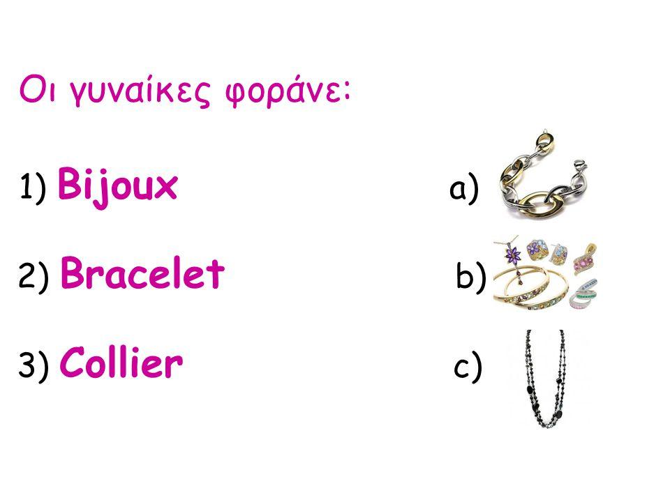 Οι γυναίκες φοράνε: 1) Bijoux a) 2) Bracelet b) 3) Collier c)