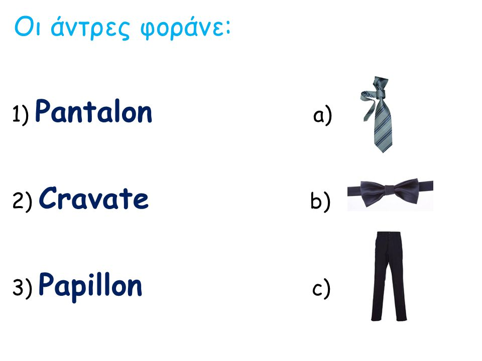 Οι άντρες φοράνε: 1) Pantalon a) 2) Cravate b) 3) Papillon c)