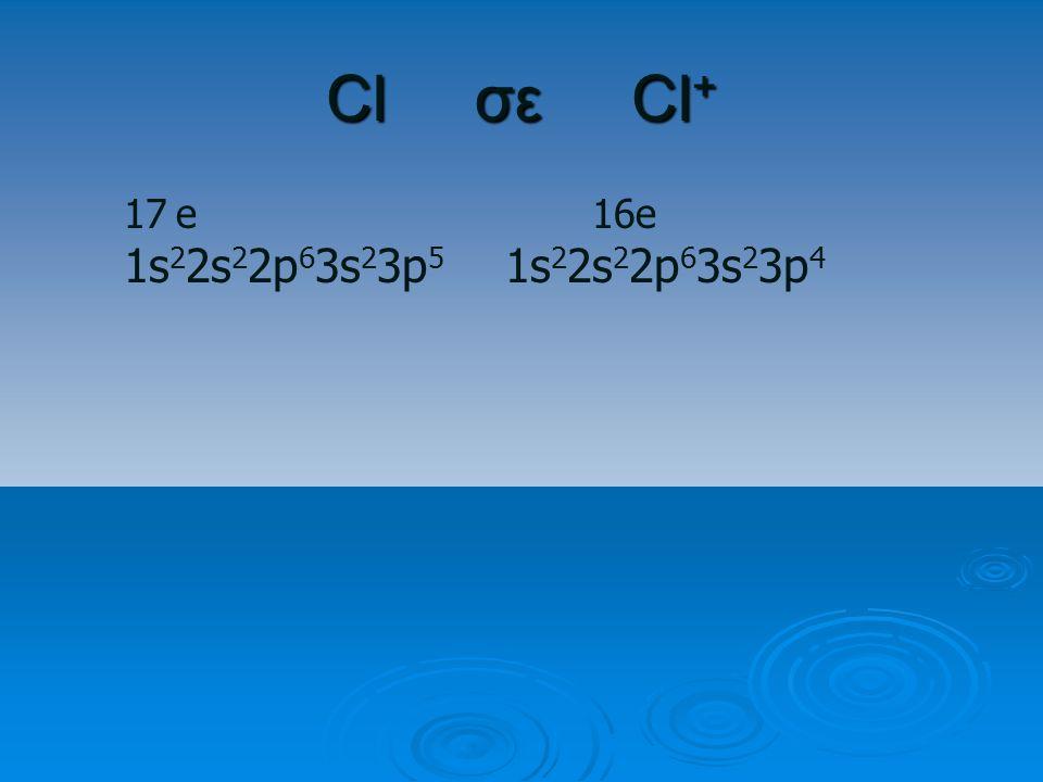 Cl σε Cl+ e 16e 1s22s22p63s23p5 1s22s22p63s23p4