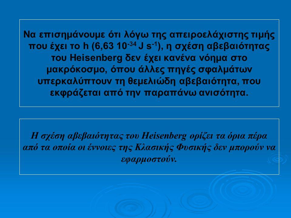 Nα επισημάνουμε ότι λόγω της απειροελάχιστης τιμής που έχει το h (6,63 10-34 J s-1), η σχέση αβεβαιότητας του Heisenberg δεν έχει κανένα νόημα στο μακρόκοσμο, όπου άλλες πηγές σφαλμάτων υπερκαλύπτουν τη θεμελιώδη αβεβαιότητα, που εκφράζεται από την παραπάνω ανισότητα.