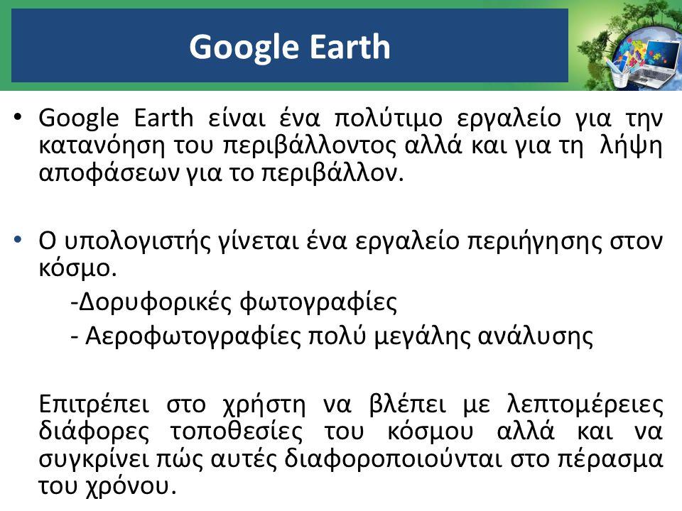 Google Earth Google Earth είναι ένα πολύτιμο εργαλείο για την κατανόηση του περιβάλλοντος αλλά και για τη λήψη αποφάσεων για το περιβάλλον.