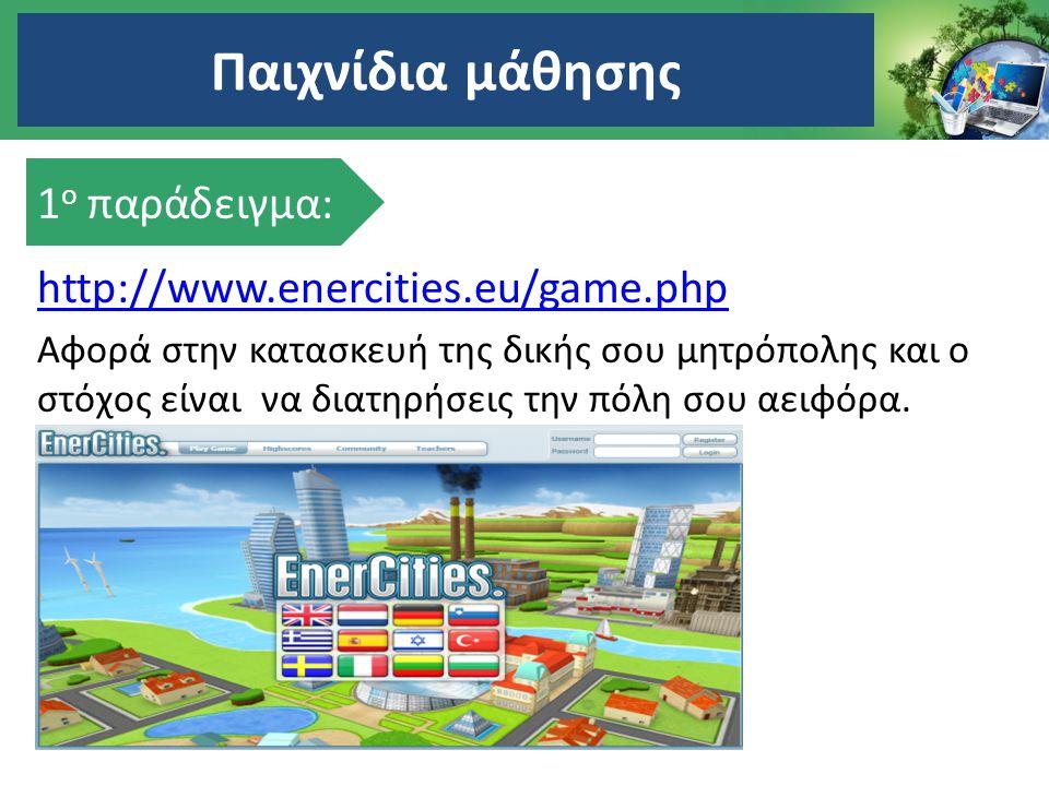 Παιχνίδια μάθησης 1ο παράδειγμα: http://www.enercities.eu/game.php