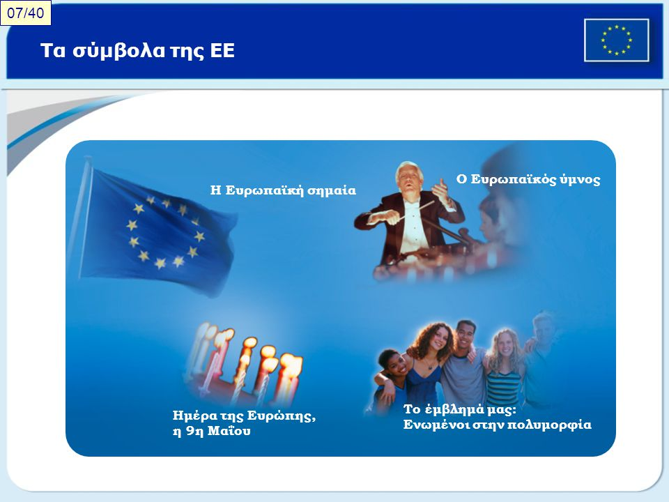 Τα σύμβολα της ΕΕ 07/40 Ο Ευρωπαϊκός ύμνος Η Ευρωπαϊκή σημαία