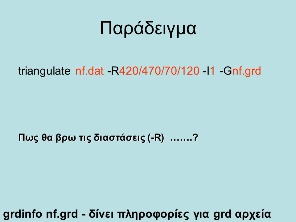 Παράδειγμα triangulate nf.dat -R420/470/70/120 -I1 -Gnf.grd