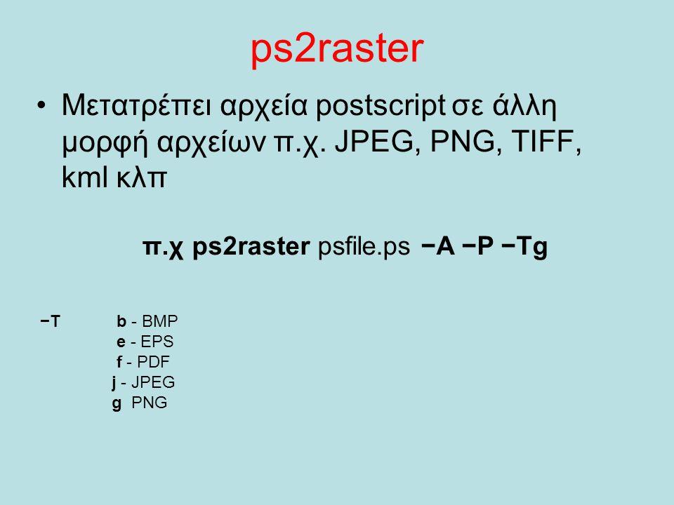 ps2raster Μετατρέπει αρχεία postscript σε άλλη μορφή αρχείων π.χ. JPEG, PNG, TIFF, kml κλπ. π.χ ps2raster psfile.ps −A −P −Tg.