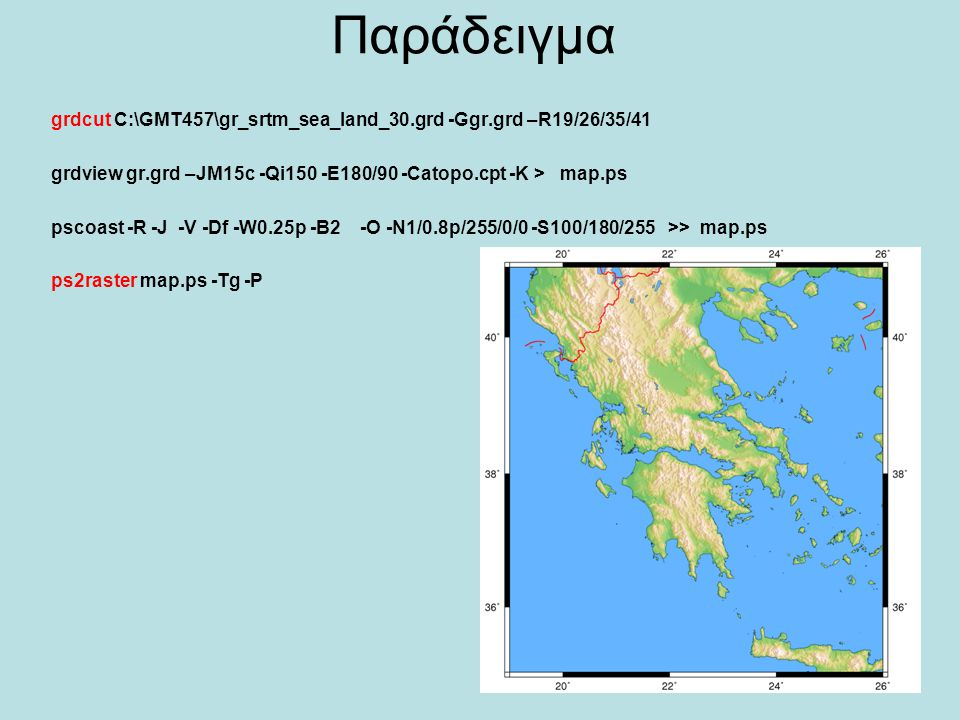 Παράδειγμα grdcut C:\GMT457\gr_srtm_sea_land_30.grd -Ggr.grd –R19/26/35/41. grdview gr.grd –JM15c -Qi150 -E180/90 -Catopo.cpt -K > map.ps.
