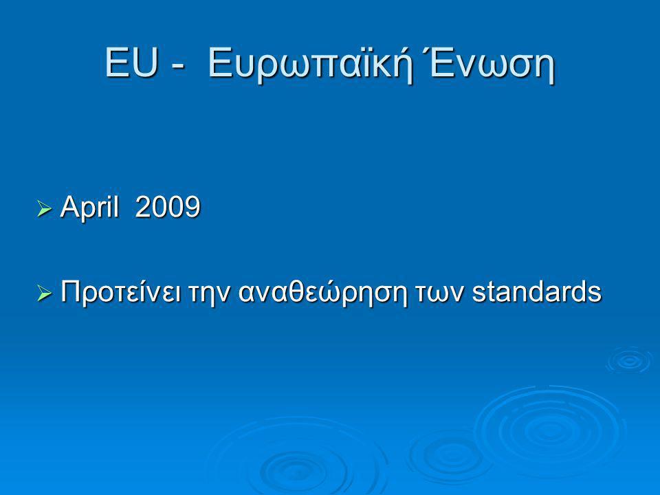 ΕU - Ευρωπαϊκή Ένωση April 2009 Προτείνει την αναθεώρηση των standards