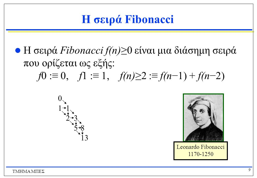 Η σειρά Fibonacci Η σειρά Fibonacci f(n)≥0 είναι μια διάσημη σειρά που ορίζεται ως εξής: f0 :≡ 0, f1 :≡ 1, f(n)≥2 :≡ f(n−1) + f(n−2)