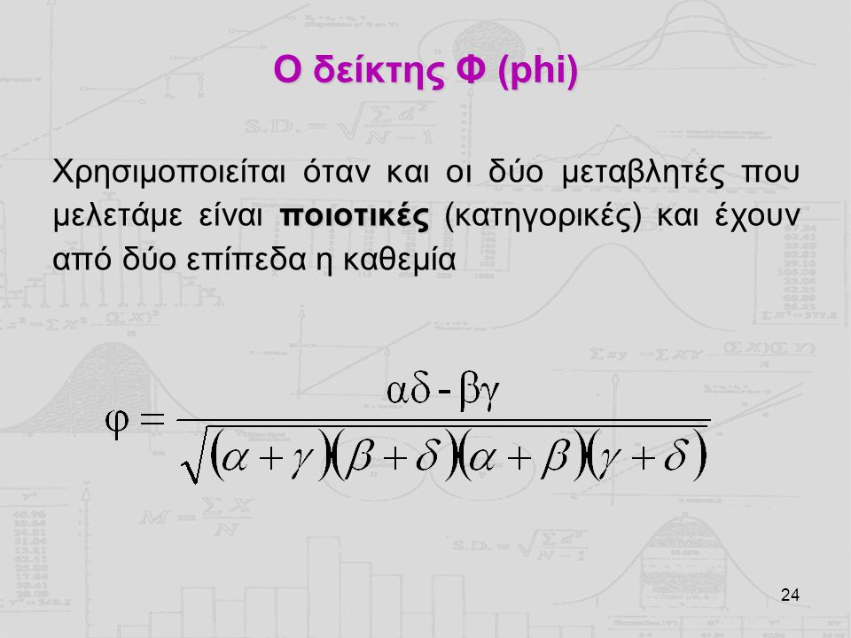 Ο δείκτης Φ (phi) Χρησιμοποιείται όταν και οι δύο μεταβλητές που μελετάμε είναι ποιοτικές (κατηγορικές) και έχουν από δύο επίπεδα η καθεμία.