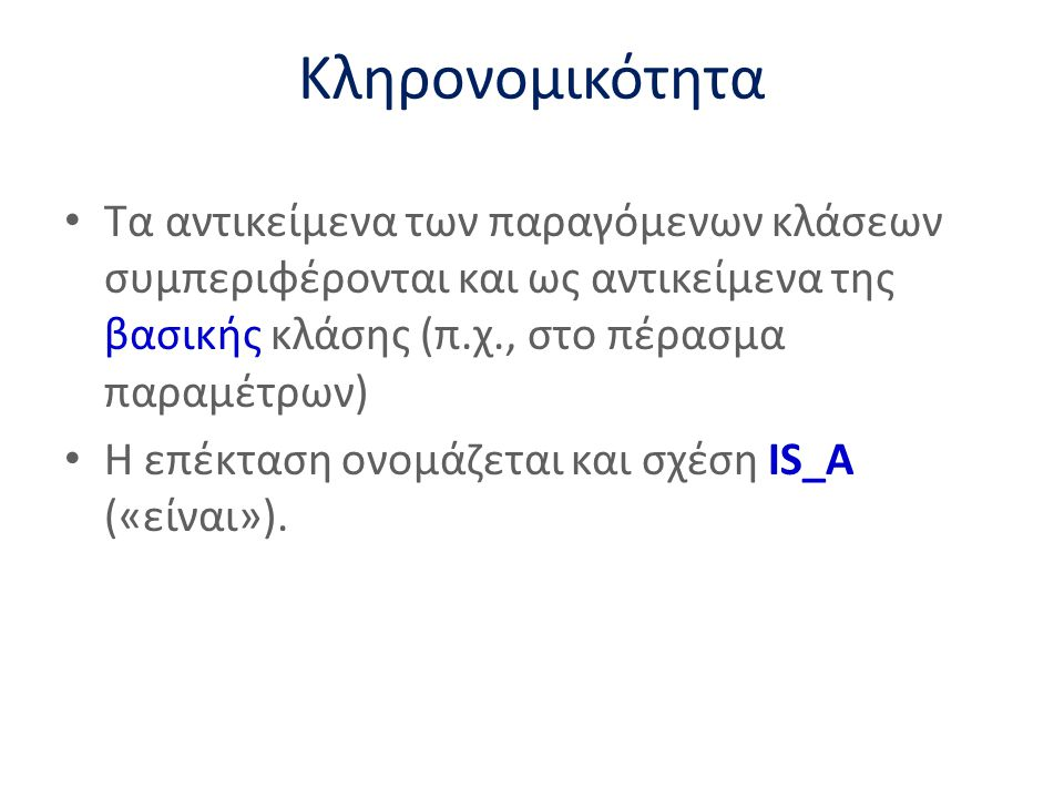 Κληρονομικότητα Τα αντικείμενα των παραγόμενων κλάσεων συμπεριφέρονται και ως αντικείμενα της βασικής κλάσης (π.χ., στο πέρασμα παραμέτρων)